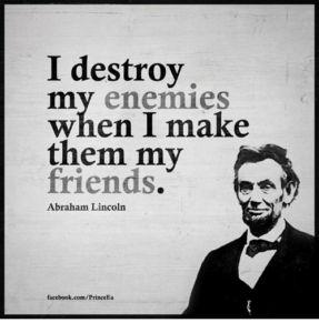 """I destroy my enemies when I make them my friends."" — Abraham Lincoln"