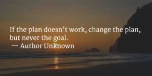 """If the plan doesn't work, change the plan, but never the goal."" — Author Unknown"
