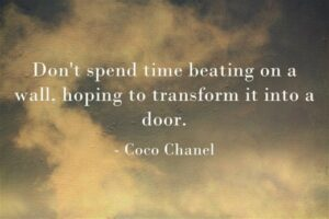 "2. ""Don't spend time beating on a wall, hoping to transform it into a door."" — Coco Chanel"