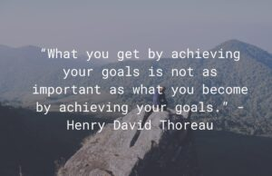 "What you get by achieving your goals is not as important as what you become by achieving your goals."" — Henry David Thoreau"